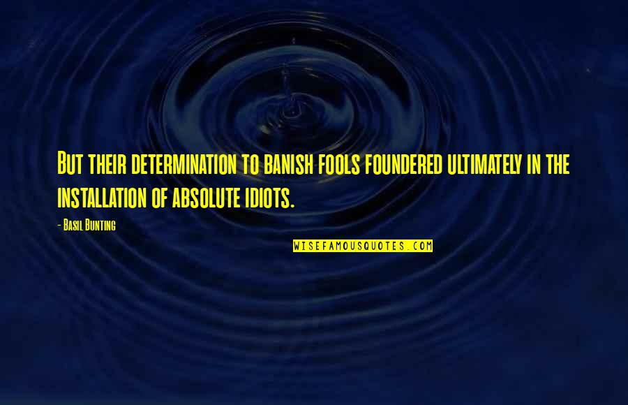 Secret Saturdays Quotes By Basil Bunting: But their determination to banish fools foundered ultimately