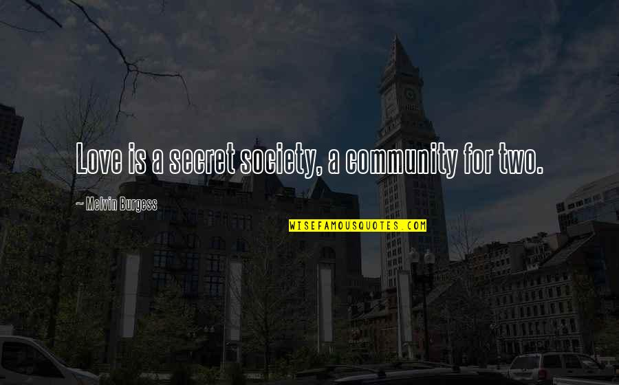 Secret Society Quotes By Melvin Burgess: Love is a secret society, a community for