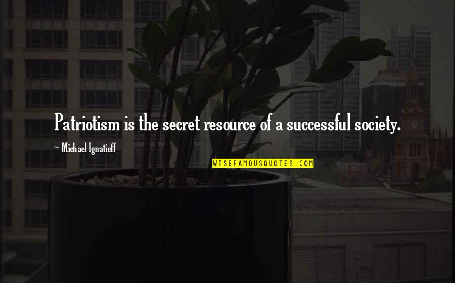 Secret Society Quotes By Michael Ignatieff: Patriotism is the secret resource of a successful