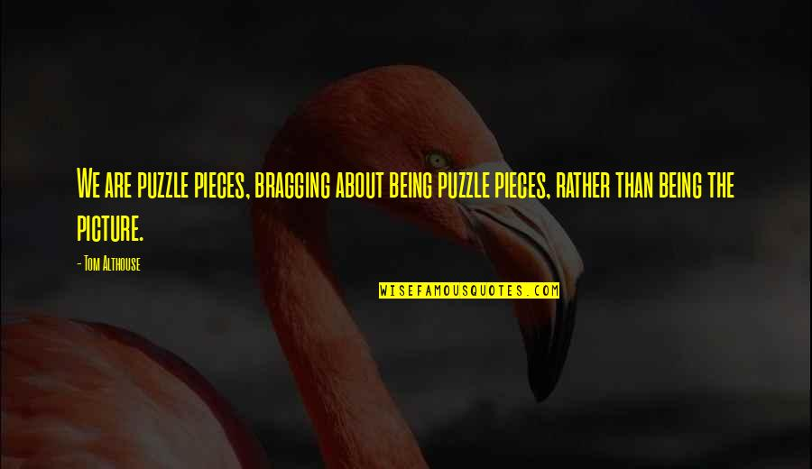 Secret Society Quotes By Tom Althouse: We are puzzle pieces, bragging about being puzzle