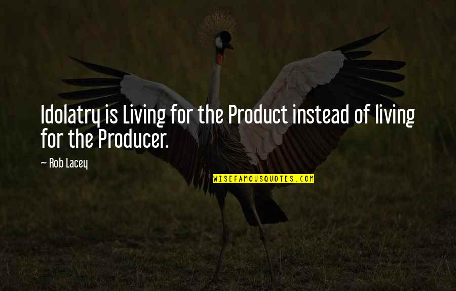 Secret Treasures Quotes By Rob Lacey: Idolatry is Living for the Product instead of
