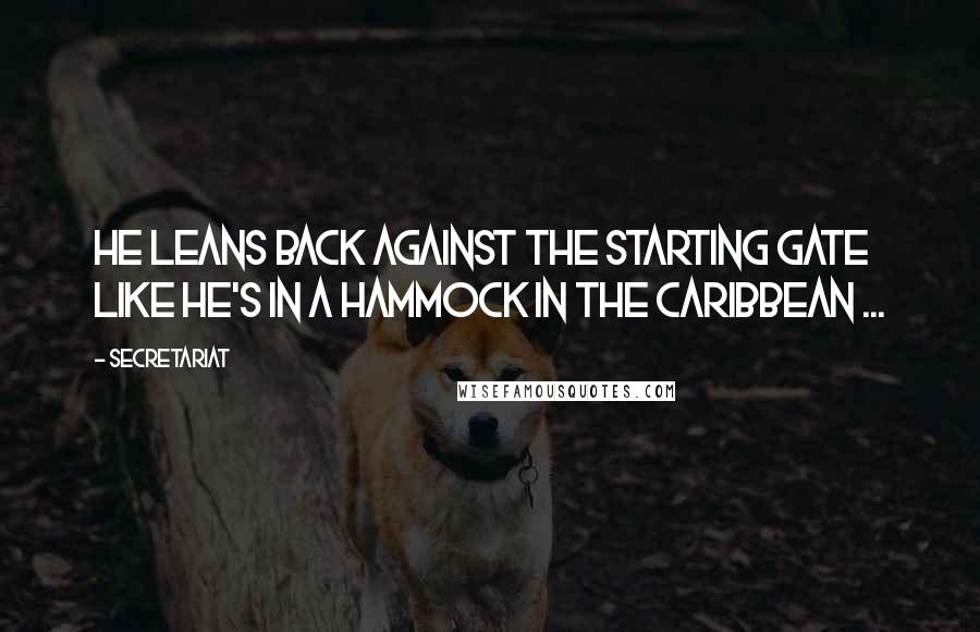 Secretariat quotes: He leans back against the starting gate like he's in a hammock in the Caribbean ...