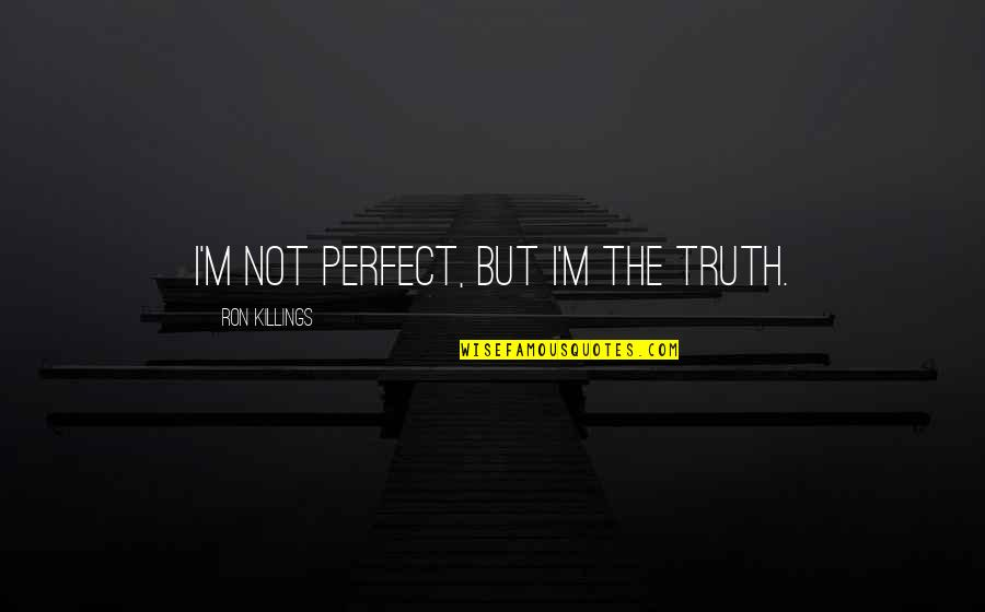 Secretive Woman Quotes By Ron Killings: I'm not perfect, but I'm the truth.