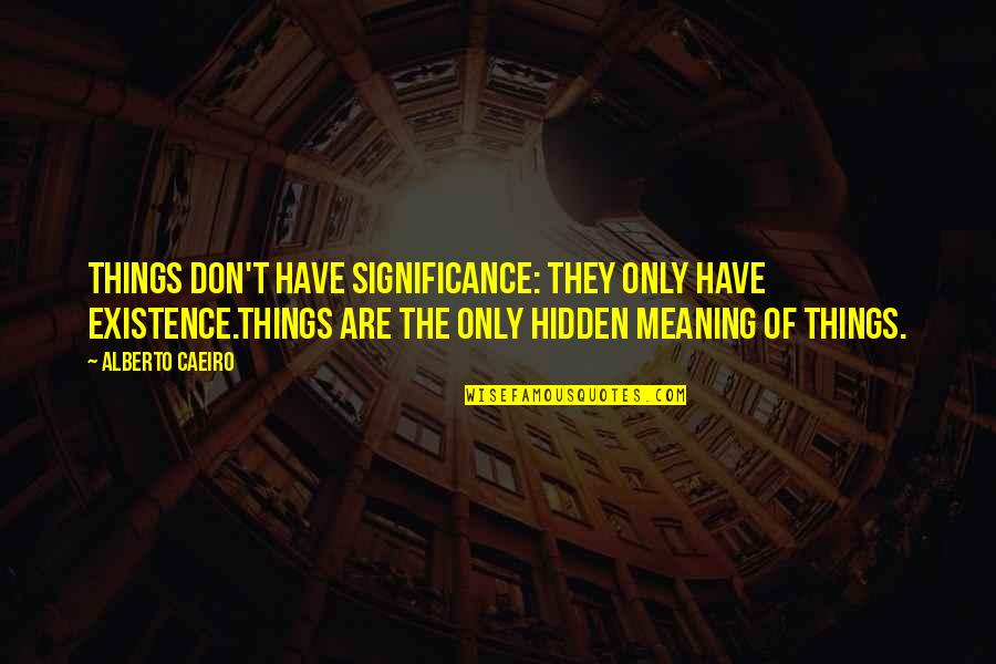 Secrets Hidden Quotes By Alberto Caeiro: Things don't have significance: they only have existence.Things