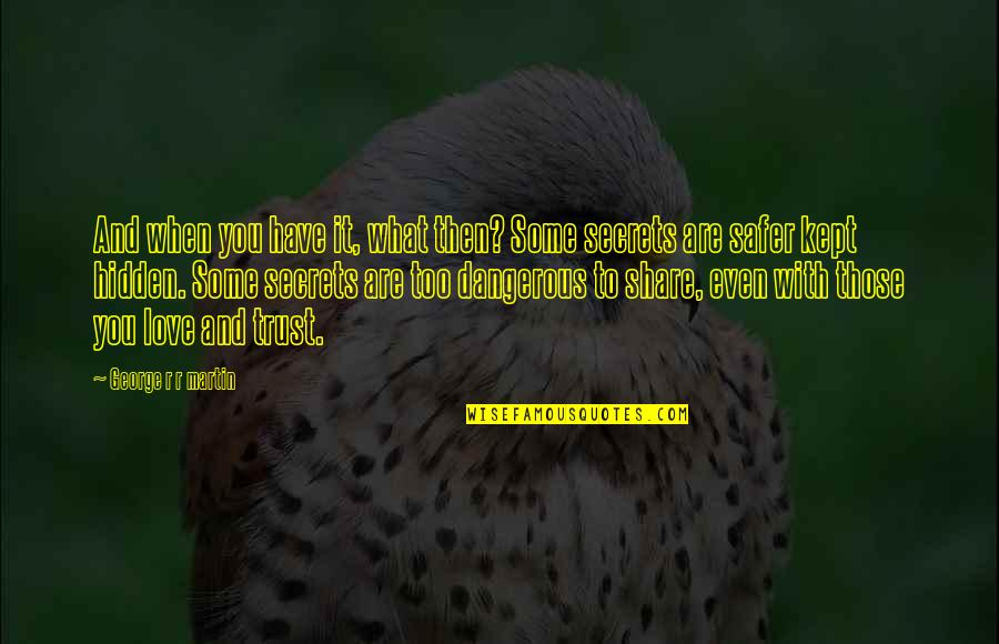 Secrets Hidden Quotes By George R R Martin: And when you have it, what then? Some