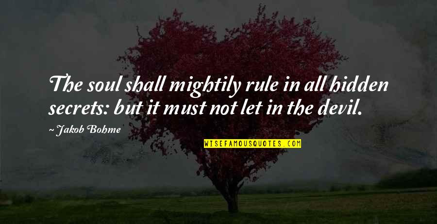 Secrets Hidden Quotes By Jakob Bohme: The soul shall mightily rule in all hidden