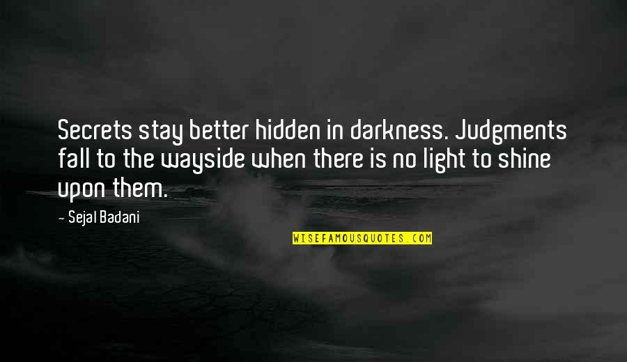 Secrets Hidden Quotes By Sejal Badani: Secrets stay better hidden in darkness. Judgments fall