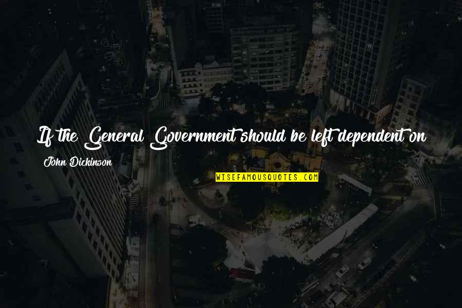 Secretvampire Quotes By John Dickinson: If the General Government should be left dependent
