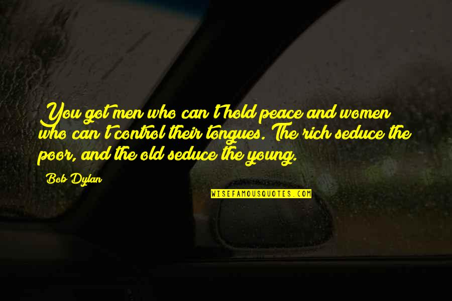 Seduce Quotes By Bob Dylan: You got men who can't hold peace and