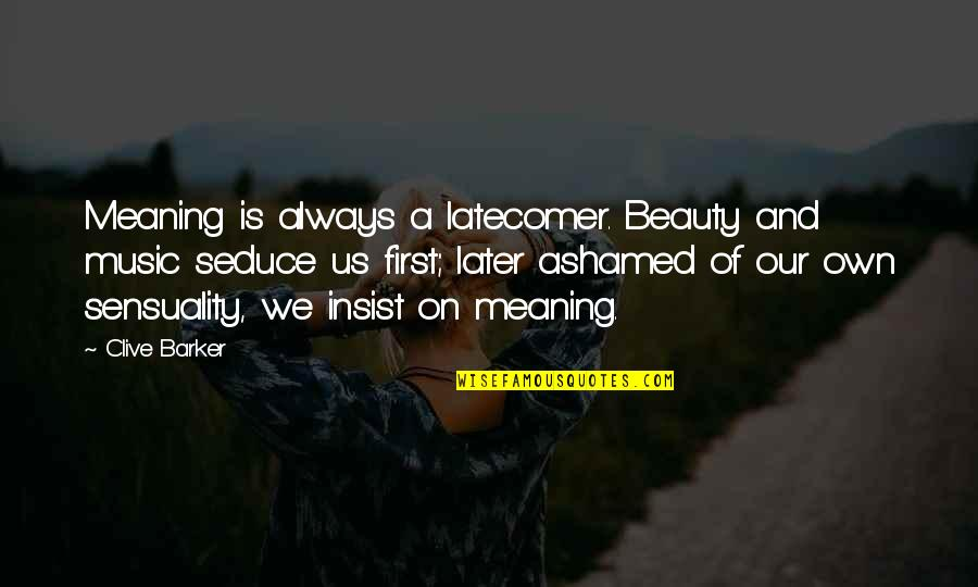 Seduce Quotes By Clive Barker: Meaning is always a latecomer. Beauty and music