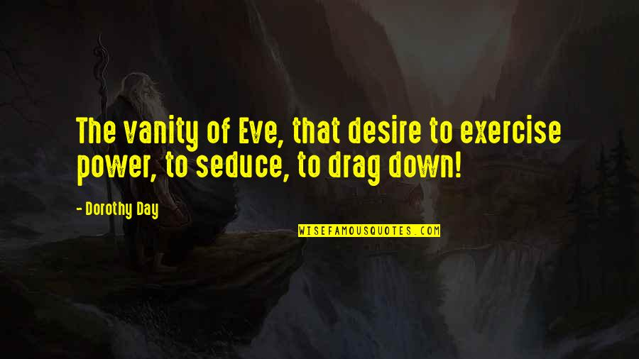 Seduce Quotes By Dorothy Day: The vanity of Eve, that desire to exercise