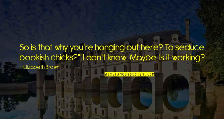 Seduce Quotes By Elizabeth Brown: So is that why you're hanging out here?