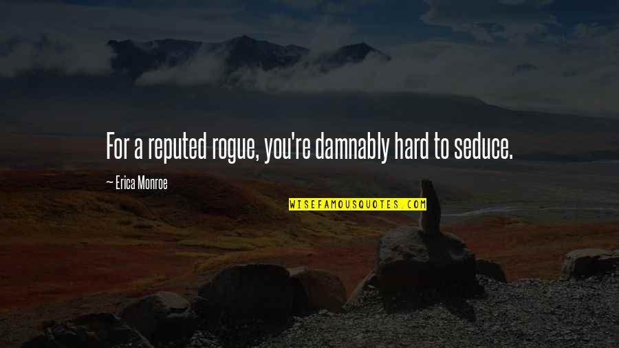 Seduce Quotes By Erica Monroe: For a reputed rogue, you're damnably hard to