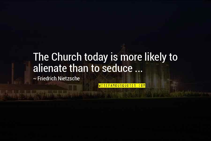 Seduce Quotes By Friedrich Nietzsche: The Church today is more likely to alienate