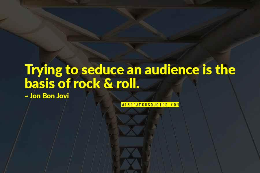 Seduce Quotes By Jon Bon Jovi: Trying to seduce an audience is the basis