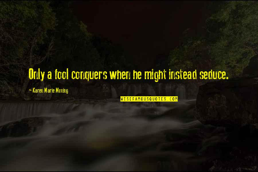 Seduce Quotes By Karen Marie Moning: Only a fool conquers when he might instead