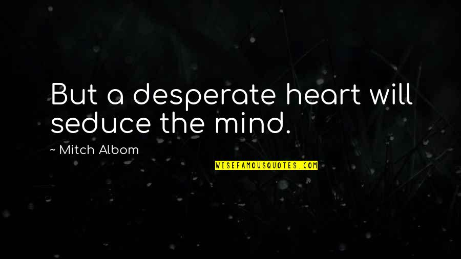 Seduce Quotes By Mitch Albom: But a desperate heart will seduce the mind.