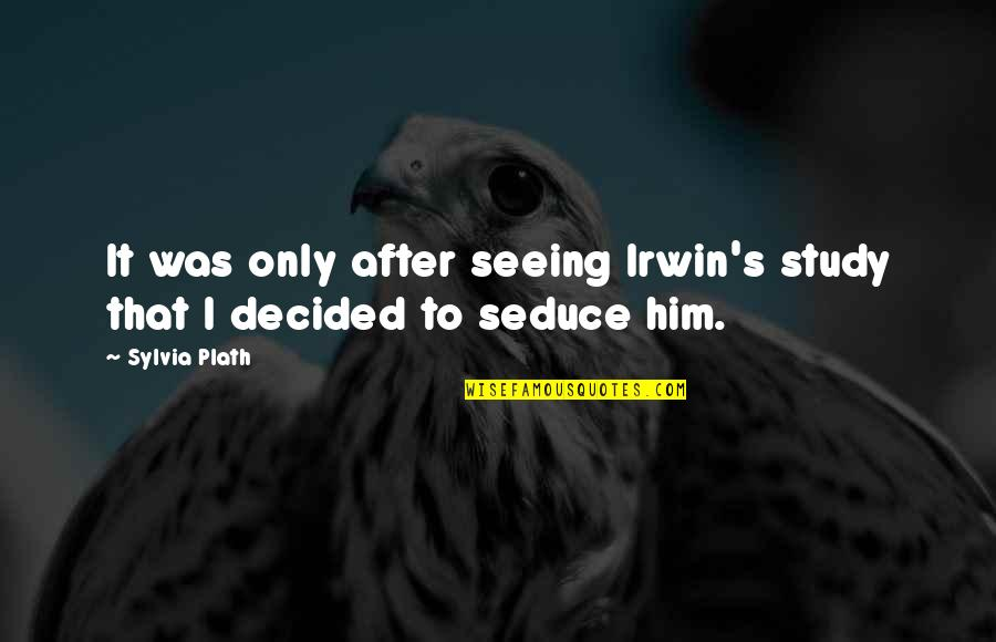 Seduce Quotes By Sylvia Plath: It was only after seeing Irwin's study that