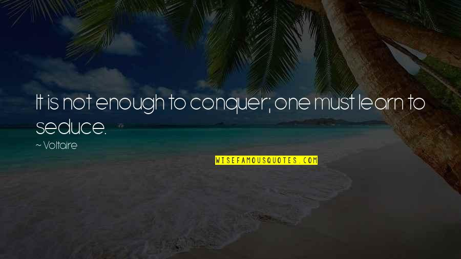 Seduce Quotes By Voltaire: It is not enough to conquer; one must