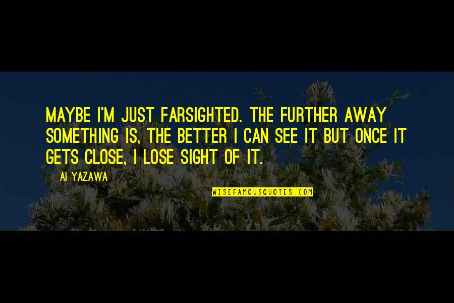 See Further Quotes By Ai Yazawa: Maybe I'm just farsighted. The further away something