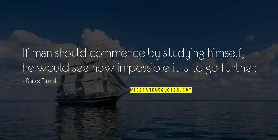 See Further Quotes By Blaise Pascal: If man should commence by studying himself, he