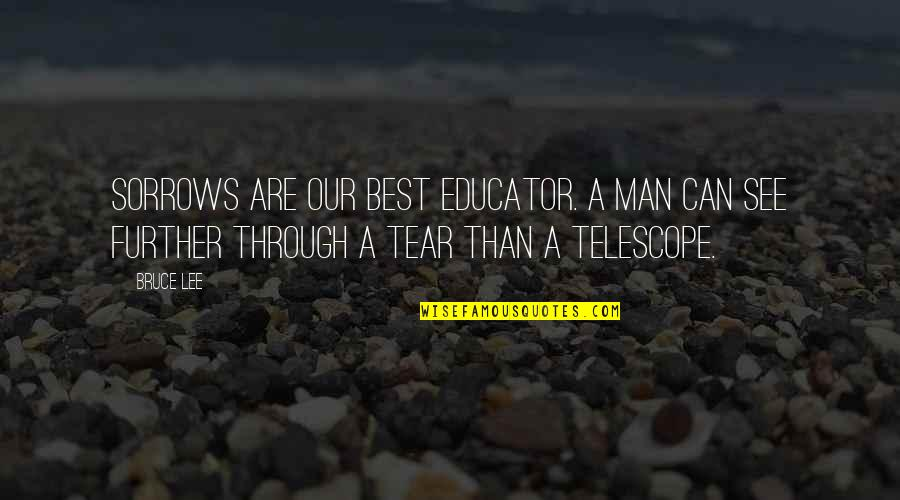 See Further Quotes By Bruce Lee: Sorrows are our best educator. A man can