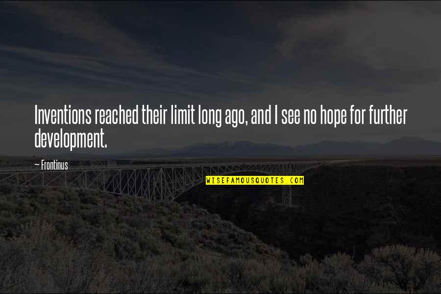 See Further Quotes By Frontinus: Inventions reached their limit long ago, and I
