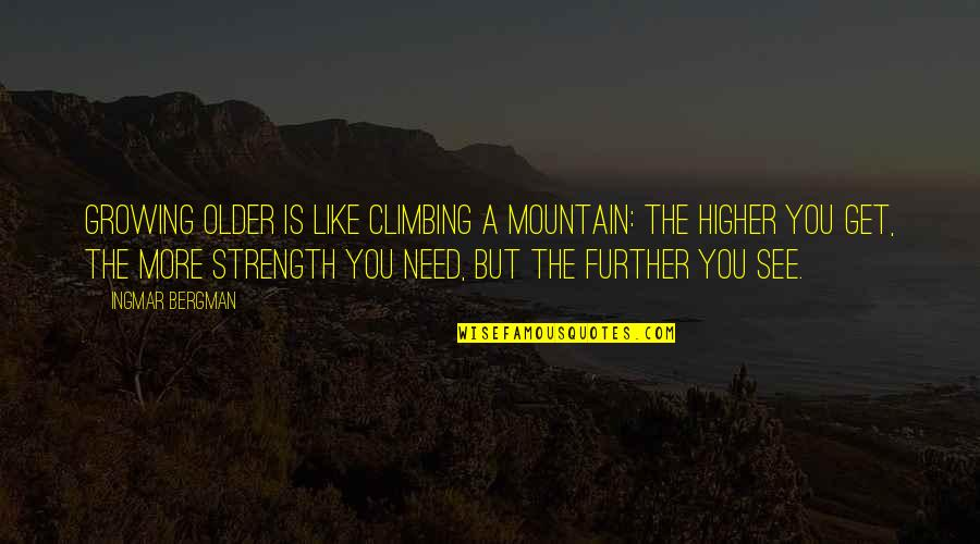 See Further Quotes By Ingmar Bergman: Growing older is like climbing a mountain: the