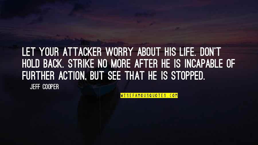 See Further Quotes By Jeff Cooper: Let your attacker worry about his life. Don't