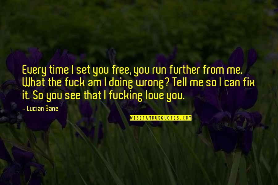 See Further Quotes By Lucian Bane: Every time I set you free, you run