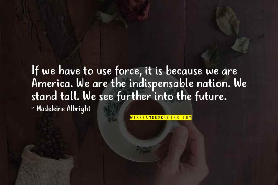 See Further Quotes By Madeleine Albright: If we have to use force, it is