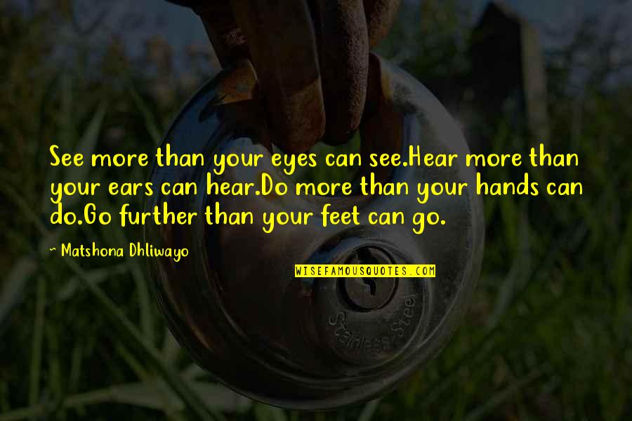 See Further Quotes By Matshona Dhliwayo: See more than your eyes can see.Hear more