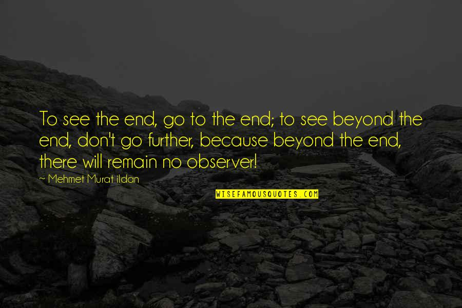 See Further Quotes By Mehmet Murat Ildan: To see the end, go to the end;