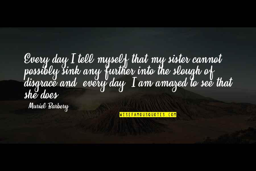 See Further Quotes By Muriel Barbery: Every day I tell myself that my sister