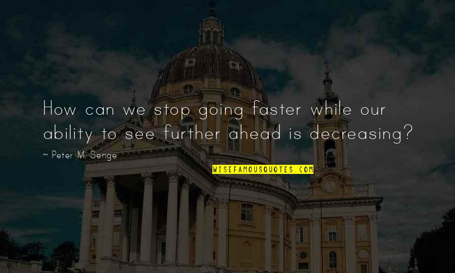 See Further Quotes By Peter M. Senge: How can we stop going faster while our