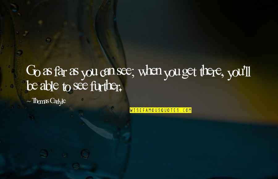 See Further Quotes By Thomas Carlyle: Go as far as you can see; when