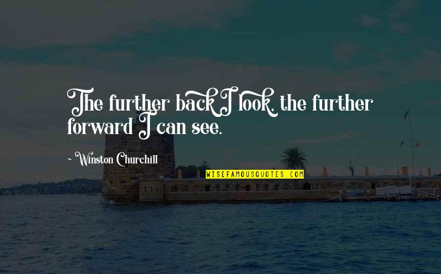 See Further Quotes By Winston Churchill: The further back I look, the further forward