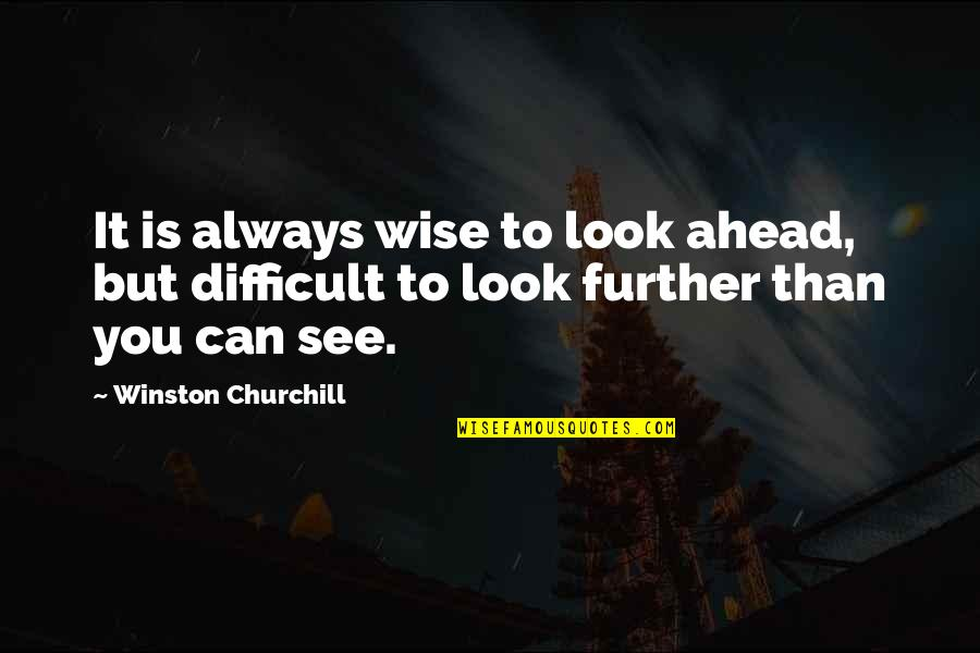 See Further Quotes By Winston Churchill: It is always wise to look ahead, but