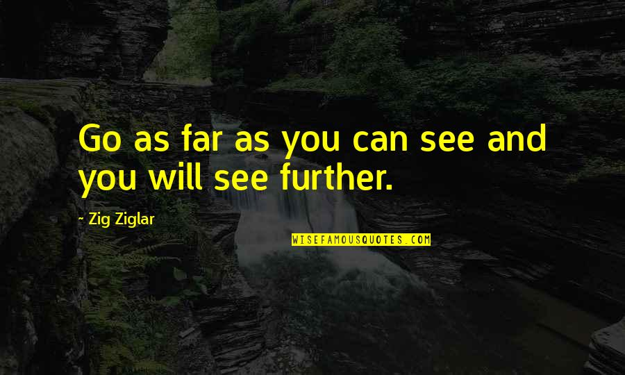 See Further Quotes By Zig Ziglar: Go as far as you can see and