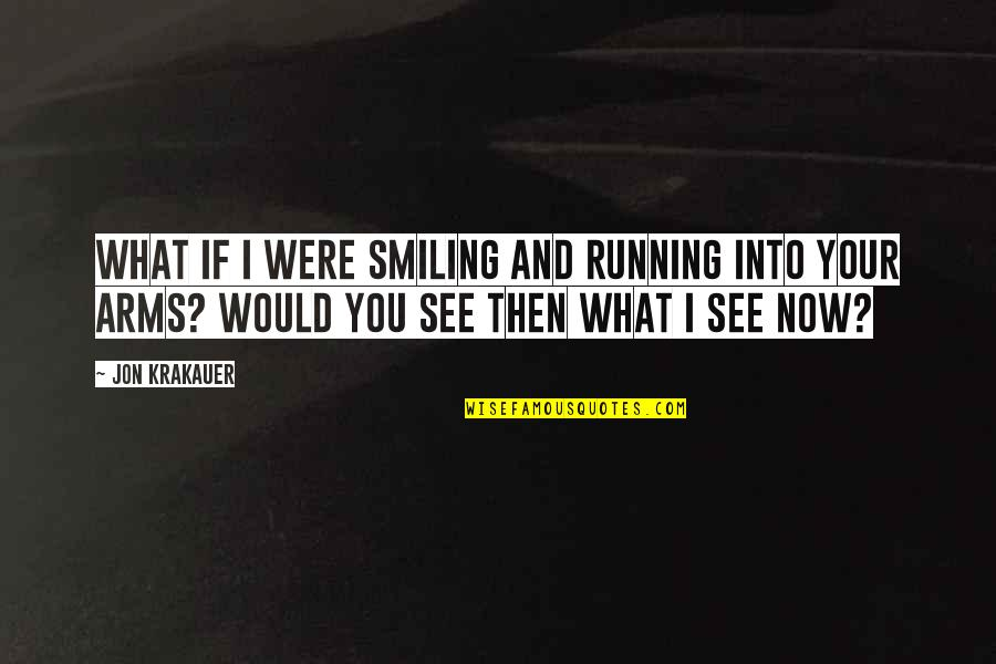 See Now Then Quotes By Jon Krakauer: What if I were smiling and running into