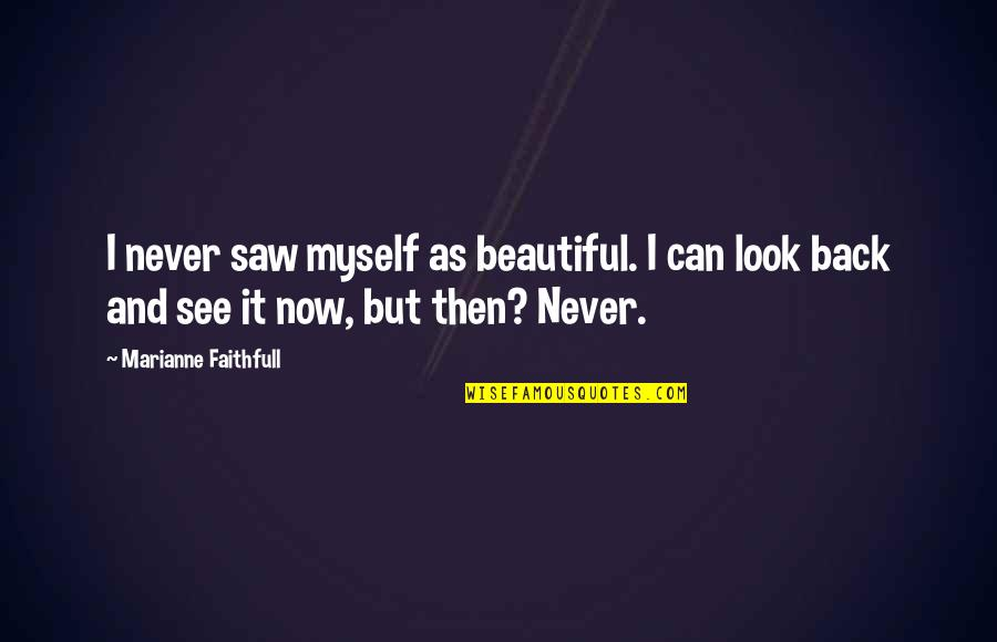 See Now Then Quotes By Marianne Faithfull: I never saw myself as beautiful. I can