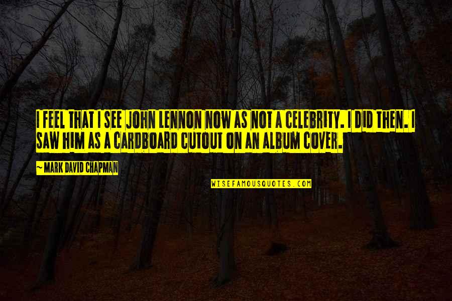 See Now Then Quotes By Mark David Chapman: I feel that I see John Lennon now