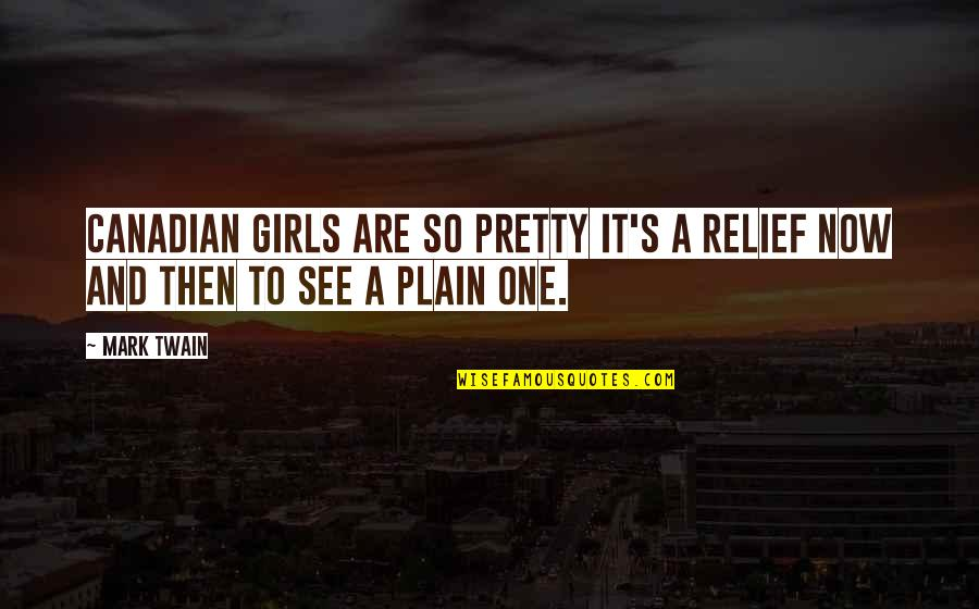 See Now Then Quotes By Mark Twain: Canadian girls are so pretty it's a relief
