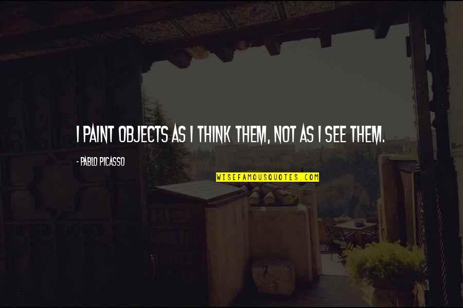 See Now Then Quotes By Pablo Picasso: I paint objects as I think them, not