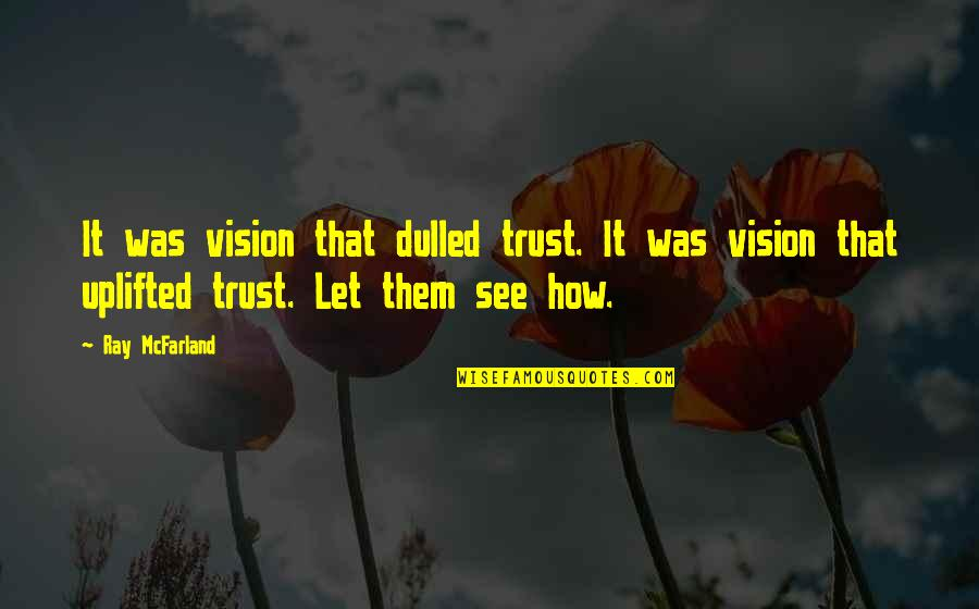 See Now Then Quotes By Ray McFarland: It was vision that dulled trust. It was