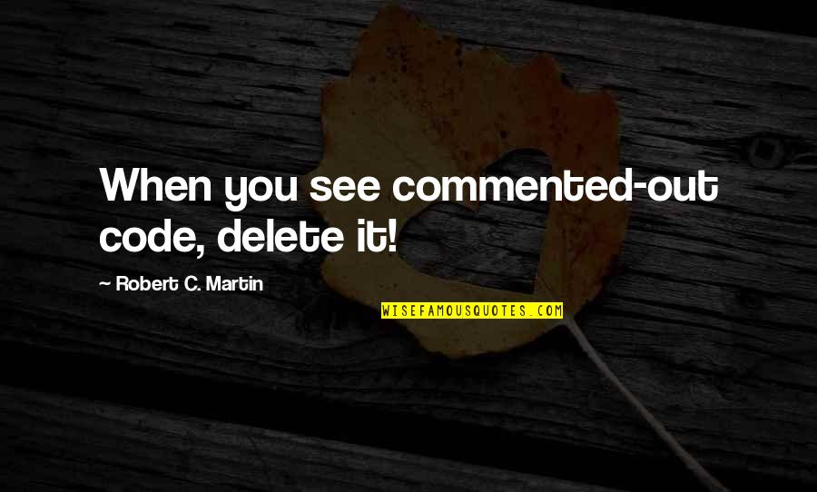 See Now Then Quotes By Robert C. Martin: When you see commented-out code, delete it!