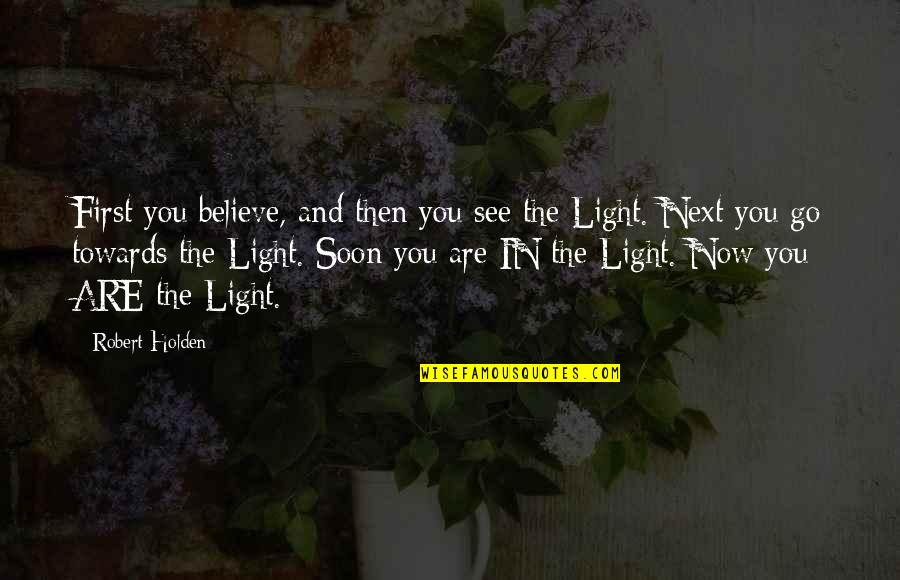 See Now Then Quotes By Robert Holden: First you believe, and then you see the