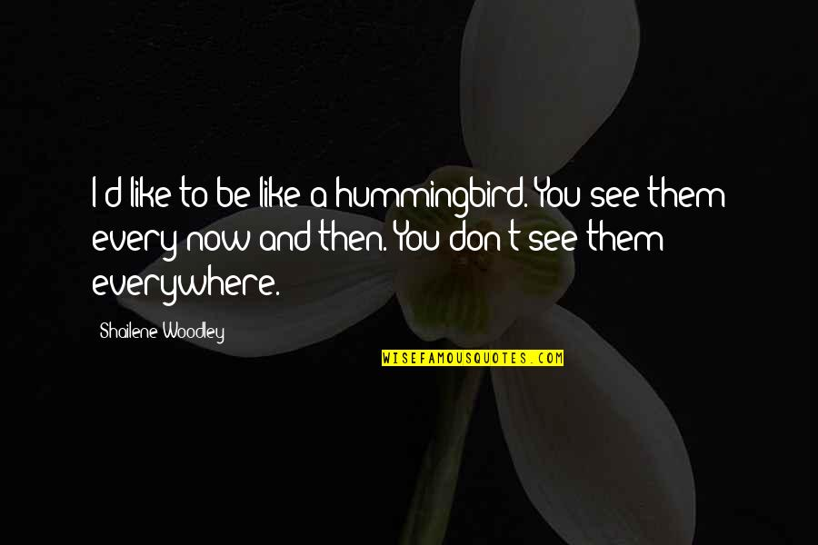 See Now Then Quotes By Shailene Woodley: I'd like to be like a hummingbird. You