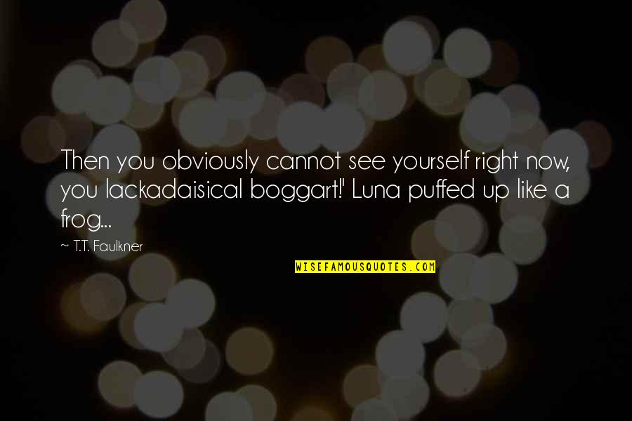 See Now Then Quotes By T.T. Faulkner: Then you obviously cannot see yourself right now,