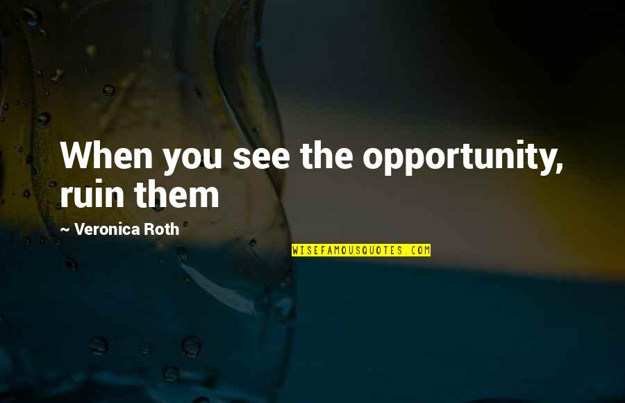 See Now Then Quotes By Veronica Roth: When you see the opportunity, ruin them